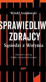 Witold Szabłowski: Sprawiedliwi zdrajcy. Sąsiedzi zWołynia