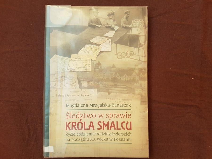 Magdalena Mrugalska-Banaszak: Śledztwo wsprawie Króla Smalcu. Życie codzienne rodziny Jezierskich napoczątku XX wieku wPoznaniu