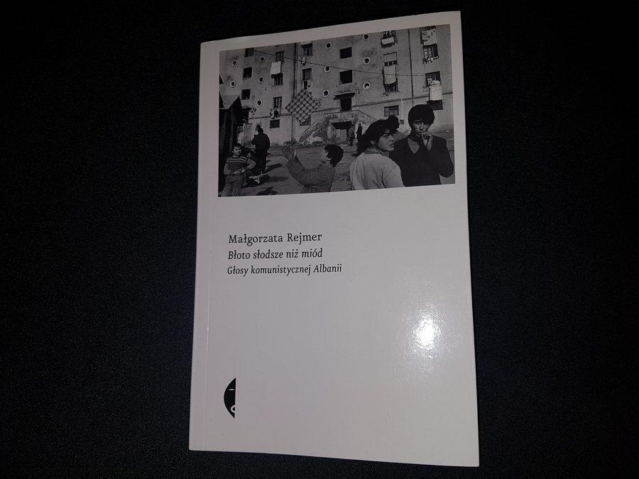 Małgorzata Rejmer: Błoto słodsze niż miód. Głosy komunistycznej Albanii