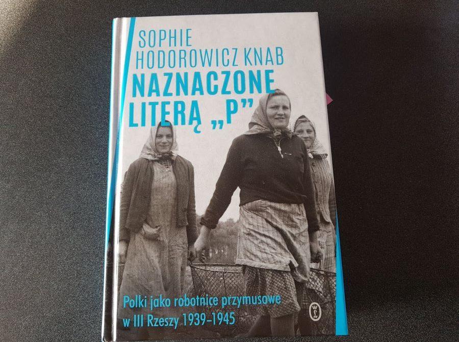 """Sophie Hodorowicz Knab: Naznaczone literą """"P"""". Polki jako robotnice przymusowe wIII Rzeszy 1939-1945"""